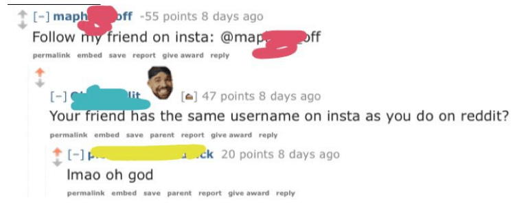 Text - - maph ff -55 points 8 days ago Follow my friend on insta: @map off permalink embed save report give award reply 47 points 8 days ago Your friend has the same username on insta as you do on reddit? permalink embed save parent report give award reply [- Imao oh god ck 20 points 8 days ago permalink embed save parent report give award reply