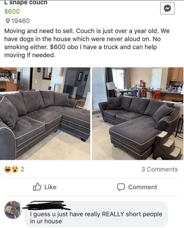 Furniture - L snape couch $600 19460 Moving and need to sell. Couch is just over a year old. We have dogs in the house which were never aloud on. No smoking either. $600 obo I have a truck and can help moving if needed 2 3 Comments לו Like Comment I guess u just have really REALLY short people in ur house