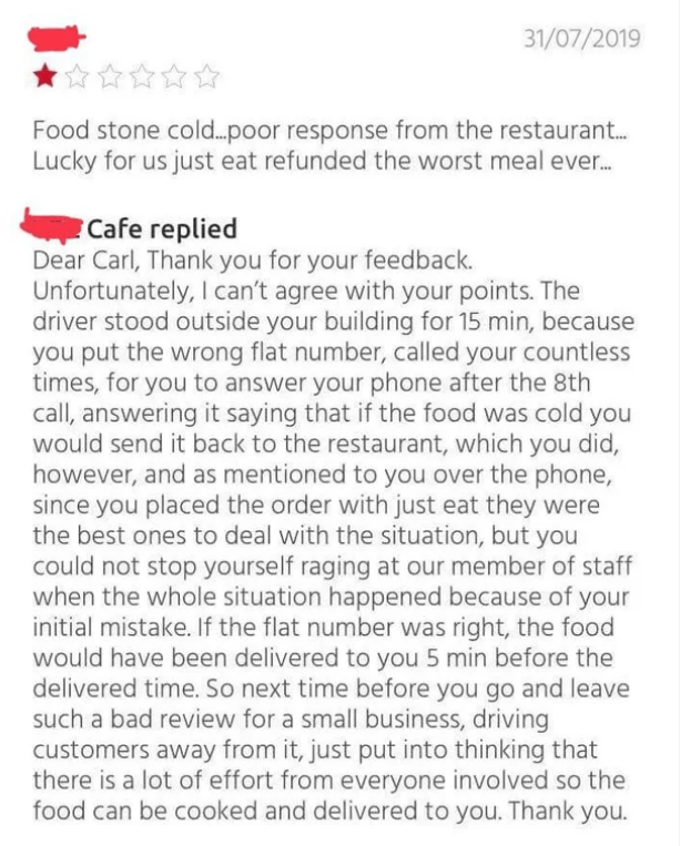 Text - 31/07/2019 Food stone cold.. poor response from the restaurant... Lucky for us just eat refunded the worst meal ever... Cafe replied Dear Carl, Thank you for your feedback. Unfortunately, I can't agree with your points. The driver stood outside your building for 15 min, because you put the wrong flat number, called your countless times, for you to answer your phone after the 8th call, answering it saying that if the food was cold you would send it back to the restaurant, which you did, ho