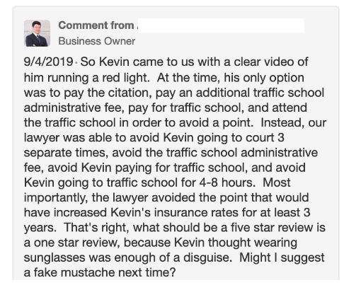 Text - Comment from Business Owner 9/4/2019 So Kevin came to us with a clear video of him running a red light. At the time, his only option was to pay the citation, pay an additional traffic school administrative fee, pay for traffic school, and attend the traffic school in order to avoid a point. Instead, our lawyer was able to avoid Kevin going to court 3 separate times, avoid the traffic school administrative fee, avoid Kevin paying for traffic school, and avoid Kevin going to traffic school