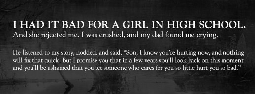 """Text - I HAD IT BAD FOR A GIRL IN HIGH SCHOOL. And she rejected me. I was crushed, and my dad found me crying. He listened to my story, nodded, and said, """"Son, I know you're hurting now, and nothing will fix that quick. But I promise you that in a few years you'll look back on this moment and you'll be ashamed that you let someone who cares for you so little hurt you so bad."""
