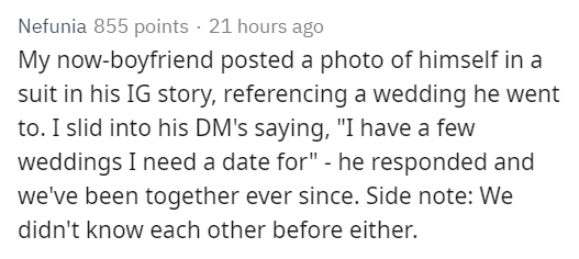 """Text - Nefunia 855 points 21 hours ago My now-boyfriend posted a photo of himself in a suit in his IG story, referencing a wedding he went to. I slid into his DM's saying, """"I have a few weddings I need a date for"""" - he responded and we've been together ever since. Side note: We didn't know each other before either."""