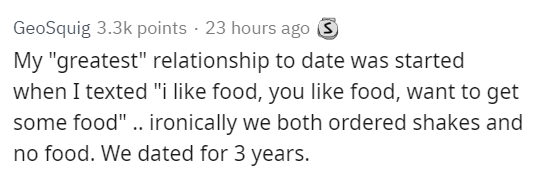 """Text - GeoSquig 3.3k points 23 hours ago My """"greatest"""" relationship to date was started when I texted """"i like food, you like food, want to get some food"""".. ironically we both ordered shakes and no food. We dated for 3 years."""