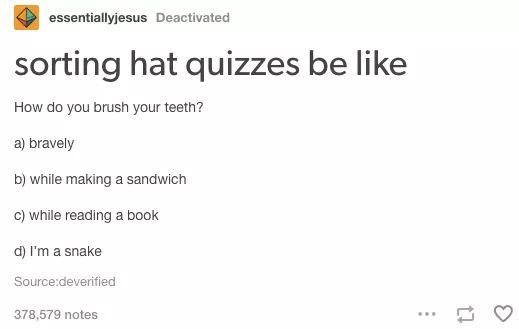 Text - essentiallyjesus Deactivated sorting hat quizzes be like How do you brush your teeth? a) bravely b) while making a sandwich c) while reading a book d) I'm a snake Source:deverified 378,579 notes