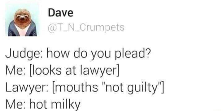 """Text - Dave @T N_Crumpets Judge: how do you plead? Me: [looks at lawyer] Lawyer: [mouths """"not guilty""""] Me: hot milky"""