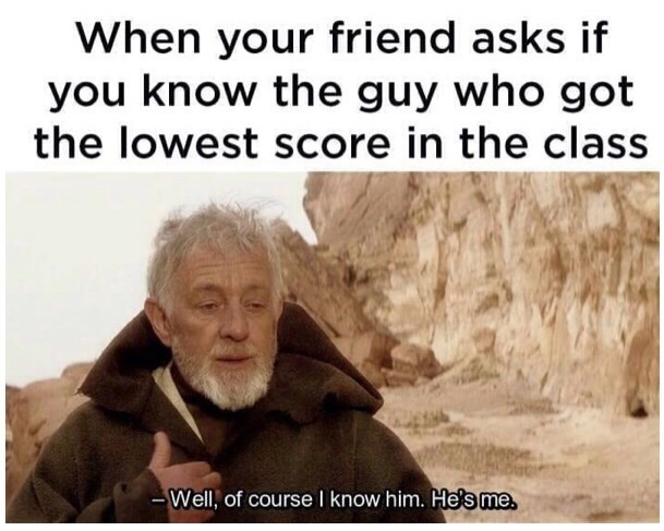 Text - When your friend asks if you know the guy who got the lowest score in the class -Well, of course I know him. He's me