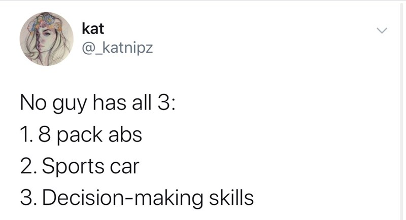 Text - kat @_katnipz No guy has all 3: 1.8 pack abs 2. Sports car 3. Decision-making skills