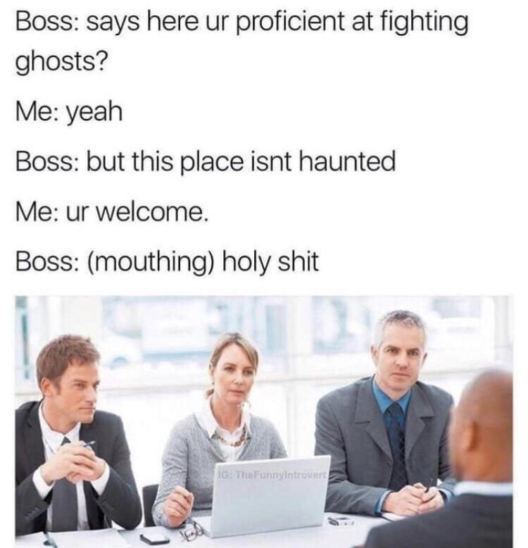 Text - Boss: says here ur proficient at fighting ghosts? Me: yeah Boss: but this place isnt haunted Me: ur welcome. Boss: (mouthing) holy shit IG TheFunnyintrovert