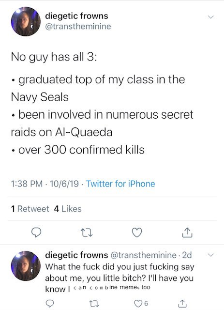 Text - diegetic frowns @transtheminine No guy has all 3: graduated top of my class in the Navy Seals been involved in numerous secret raids on Al-Quaeda over 300 confirmed kills 1:38 PM 10/6/19 Twitter for iPhone 1 Retweet 4 Likes diegetic frowns @transtheminine 2d What the fuck did you just fucking say about me, you little bitch? I'll have you know I can combine memes too