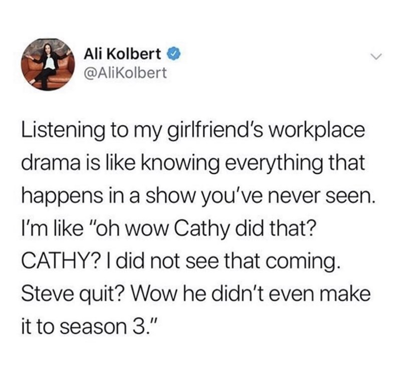 """Text - Ali Kolbert @AliKolbert Listening to my girlfriend's workplace drama is like knowing everything that happens in a show you've never seen. I'm like """"oh wow Cathy did that? CATHY? I did not see that coming. Steve quit? Wow he didn't even make it to season 3."""""""