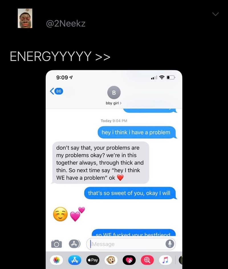 """Text - @2Neekz ENERGYYYYY >> 9:097 86 В bby girl> Today 9:04 PM hey i think i have a problem don't say that, your problems are my problems okay? we're in this together always, through thick and thin. So next time say """"hey I think WE have a problem"""" ok that's so sweet of you, okay I will so WE fucked vour hestfriend Message Pay"""