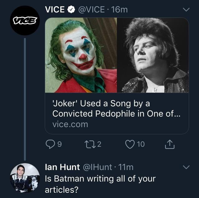 Joker - VICE @VICE 16m Joker' Used a Song by a Convicted Pedophile in One of... vice.com t2 10 lan Hunt @IHunt 11m Is Batman writing all of your articles?