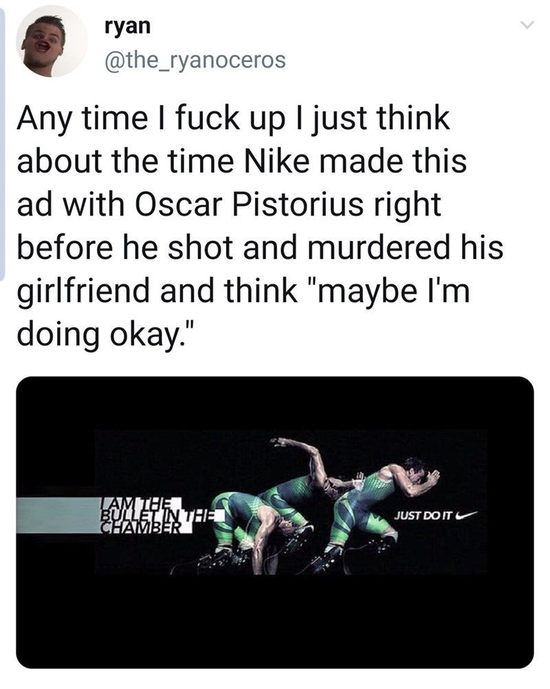 """Text - ryan @the_ryanoceros Any time I fuck up I just think about the time Nike made this ad with Oscar Pistorius right before he shot and murdered his girlfriend and think """"maybe I'm doing okay."""" LAMTHE BULLET IN THE CHAMBER JUST DO IT"""