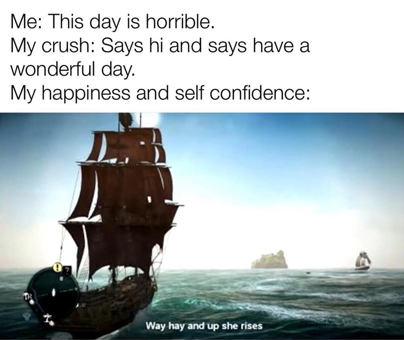 Manila galleon - Me: This day is horrible. My crush: Says hi and says have a wonderful day My happiness and self confidence: Way hay and up she rises