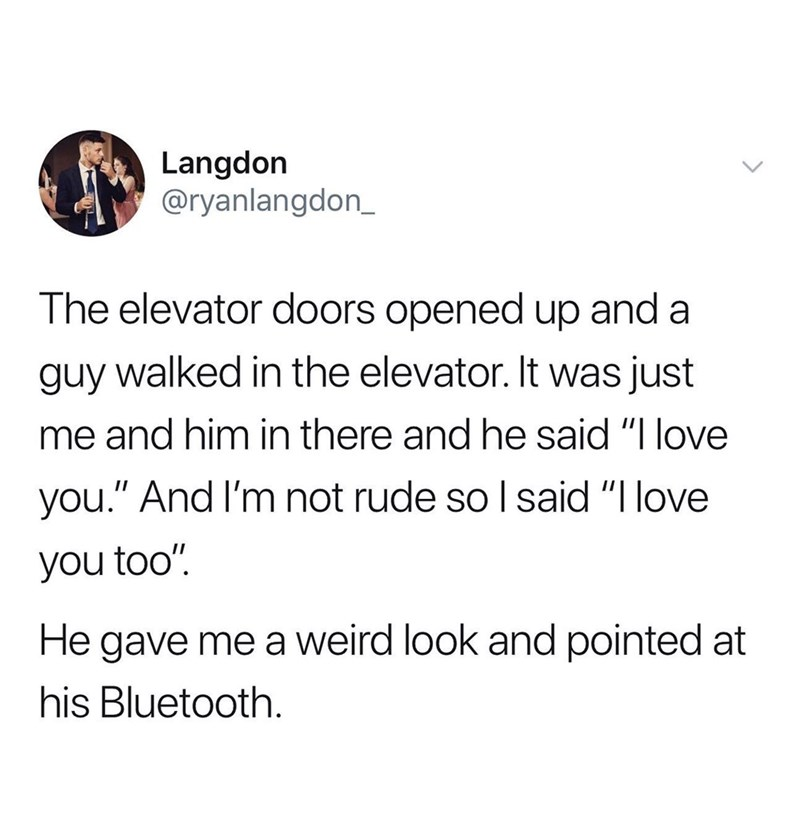 """Text - Langdon @ryanlangdon_ The elevator doors opened up and a guy walked in the elevator. It was just me and him in there and he said """"I love you."""" And I'm not rude so I said """"I love you too"""" He gave me a weird look and pointed at his Bluetooth."""