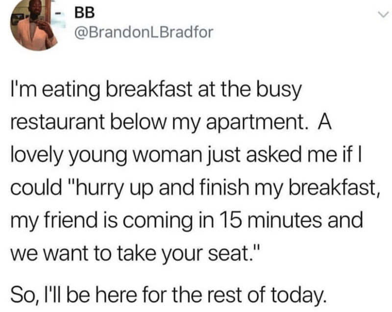 "Text - BB @BrandonLBradfor I'm eating breakfast at the busy restaurant below my apartment.. A lovely young woman just asked me if could ""hurry up and finish my breakfast, my friend is coming in 15 minutes and we want to take your seat."" So, I'll be here for the rest of today."