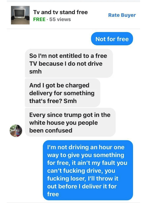 Text - Tv and tv stand free Rate Buyer FREE 55 views Not for free So I'm not entitled to a free TV because I do not drive smh And I got be charged delivery for something that's free? Smh Every since trump got in the white house you people been confused I'm not driving an hour one way to give you something for free, it ain't my fault you can't fucking drive, you fucking loser, 'll throw it out before I deliver it for free