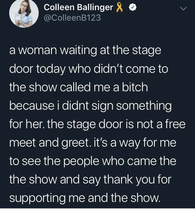 Text - Colleen Ballinger @ColleenB123 a woman waiting at the stage door today who didn't come to the show called me a bitch because i didnt sign something for her. the stage door is not a free meet and greet. it's a way for me to see the people who came the the show and say thank you for supporting me and the show.