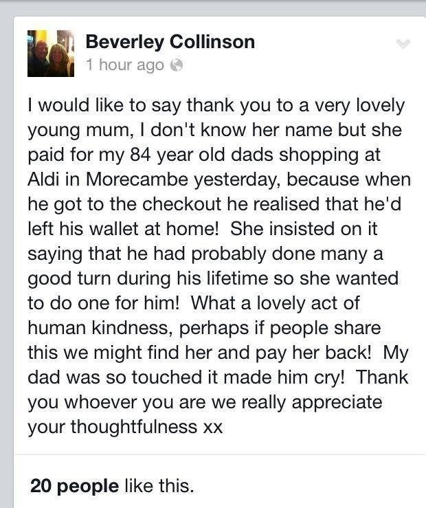 Text - Beverley Collinson 1 hour ago I would like to say thank you to a very lovely young mum, I don't know her name but she paid for my 84 year old dads shopping at Aldi in Morecambe yesterday, because when he got to the checkout he realised that he'd left his wallet at home! She insisted on it saying that he had probably done many a good turn during his lifetime so she wanted to do one for him! What a lovely act of human kindness, perhaps if people share this we might find her and pay her back