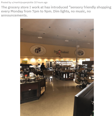 "Building - Posted by u/martinjsuperpickle 10 hours ago The grocery store I work at has introduced ""sensory friendly shopping every Monday from 7pm to 9pm. Dim lights, no music, no announcements. baked"