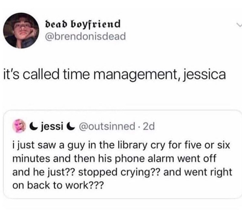 Tex - Text - dead boyfriend @brendonisdead it's called time management, jessica jessi@outsinned 2d i just saw a guy in the library cry for five or six minutes and then his phone alarm went off and he just?? stopped crying?? and went right on back to work???