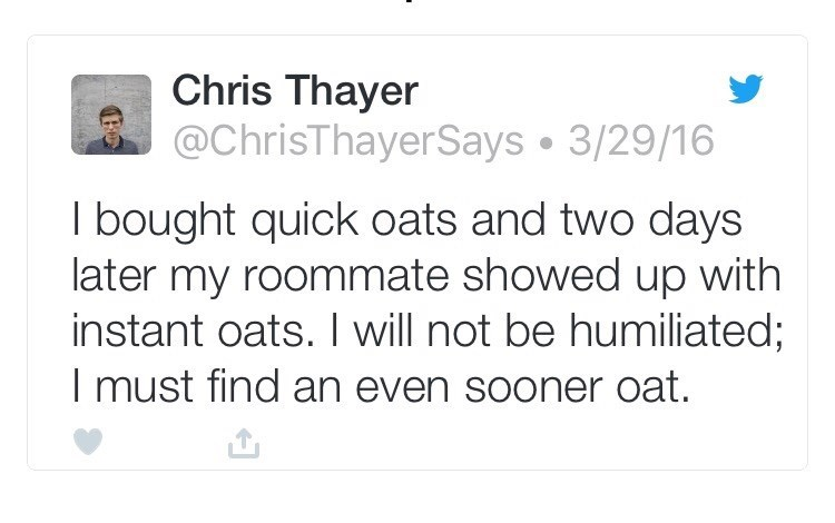 Tex - Text - Chris Thayer @ChrisThayerSays 3/29/16 I bought quick oats and two days later my roommate showed up with instant oats. I will not be humiliated; I must find an even sooner oat