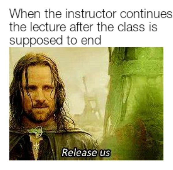 Text - When the instructor continues the lecture after the class is supposed to end Release us