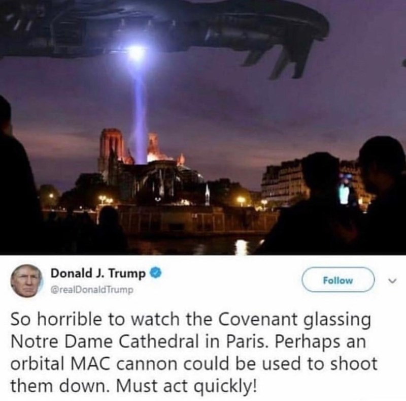 Sky - Donald J. Trump Follow @realDonaldTrump So horrible to watch the Covenant glassing Notre Dame Cathedral in Paris. Perhaps an orbital MAC cannon could be used to shoot them down. Must act quickly!