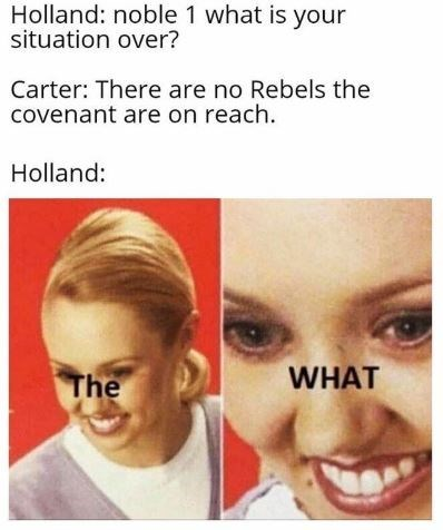 Face - Holland: noble 1 what is your situation over? Carter: There are no Rebels the covenant are on reach. Holland: WHAT The