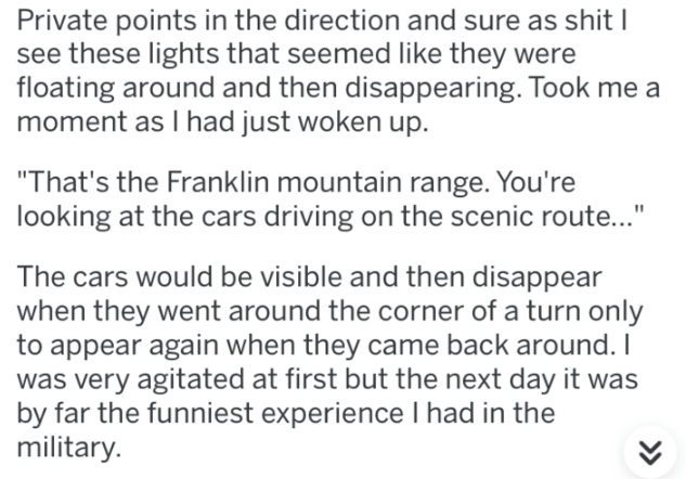 """Text - Private points in the direction and sure as shit I see these lights that seemed like they were floating around and then disappearing. Took me a moment as I had just woken up """"That's the Franklin mountain range. You're looking at the cars driving on the scenic route..."""" The cars would be visible and then disappear when they went around the corner of a turn only to appear again when they came back around. I was very agitated at first but the next day it was by far the funniest experience I"""