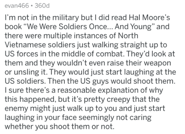 """Text - evan466 360d I'm not in the military but I did read Hal Moore's book """"We Were Soldiers Once... And Young"""" and there were multiple instances of North Vietnamese soldiers just walking straight up to US forces in the middle of combat. They'd look at them and they wouldn't even raise their weapon or unsling it. They would just start laughing at the US soldiers. Then the US guys would shoot them. sure there's a reasonable explanation of why this happened, but it's pretty creepy that the enemy"""