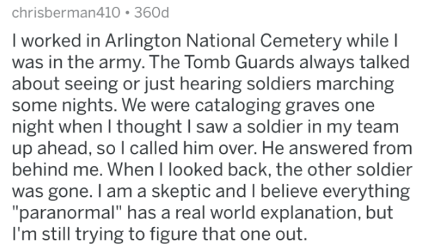 "Text - chrisberman410 360d I worked in Arlington National Cemetery while I was in the army. The Tomb Guards always talked about seeing or just hearing soldiers marching some nights. We were cataloging graves one night when I thought I saw a soldier in my team up ahead, so I called him over. He answered from behind me. When I looked back, the other soldier was gone. I am a skeptic and I believe everything ""paranormal"" has a real world explanation, but I'm still trying to figure that one out."