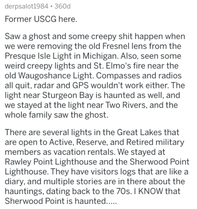 Text - derpsalot1984 360d Former USCG here. Saw a ghost and some creepy shit happen when we were removing the old Fresnel lens from the Presque Isle Light in Michigan. Also, seen some weird creepy lights and St. Elmo's fire near the old Waugoshance Light. Compasses and radios all quit, radar and GPS wouldn't work either. The light near Sturgeon Bay is haunted as well, and we stayed at the light near Two Rivers, and the whole family saw the ghost. There are several lights in the Great Lakes that