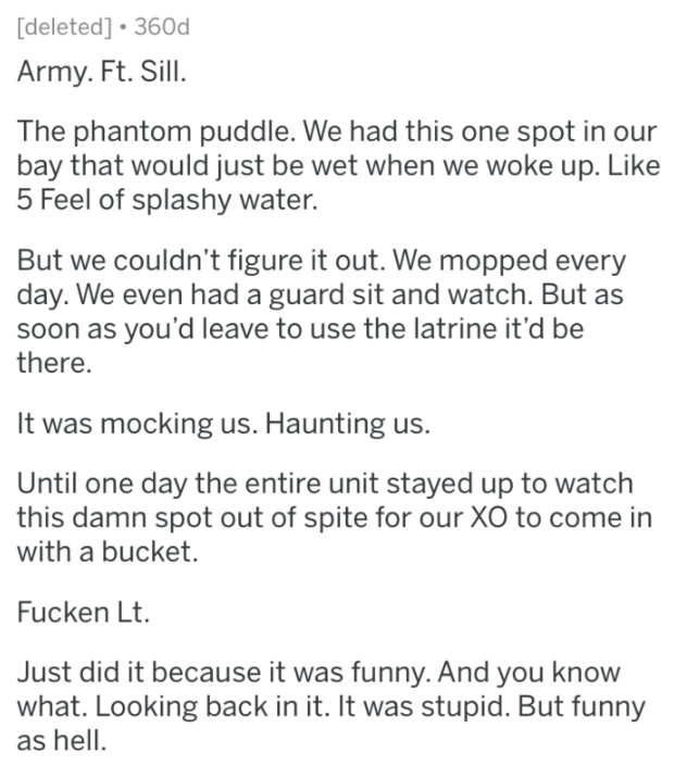 Text - deleted] 360d Army. Ft. Sill. The phantom puddle. We had this one spot in our bay that would just be wet when we woke up. Like 5 Feel of splashy water. But we couldn't figure it out. We mopped day. We even had a guard sit and watch. But as soon as you'd leave to use the latrine it'd be there. It was mocking us. Haunting us. Until one day the entire unit stayed up to watch this damn spot out of spite for our XO to come in with a bucket. Fucken Lt. Just did it because it was funny. And you