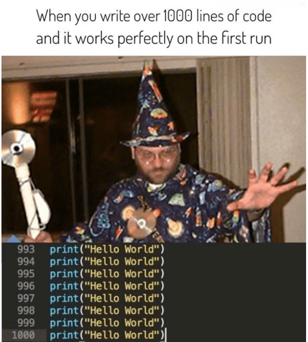 """Photo caption - When you write over 1000 lines of code and it works perfectly on the first run 993 print (""""Hello World"""") 994 print (""""Hello World"""") 995 print (""""Hello World"""") 996 print(""""Hello World"""") 997 print (""""Hello World"""") 998 print (""""Hello World"""") 999 print (""""Hello World""""), 1000 print(""""Hello World"""")"""