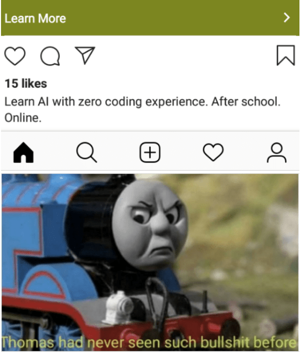 Thomas the tank engine - Learn More 15 likes Learn Al with zero coding experience. After school. Online. + Thomas had never seen such bullshit before ос