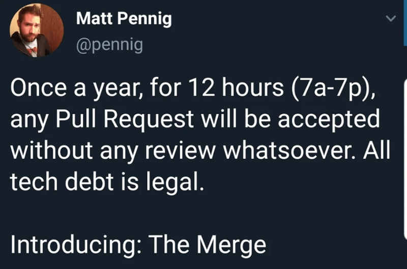 Text - Matt Pennig @pennig Once a year, for 12 hours (7a-7p), any Pull Request will be accepted without any review whatsoever. All tech debt is legal. Introducing: The Merge