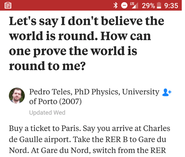 Text - LIE 29% 9:35 Let's say I don't believe the world is round. How can one prove the world is round to me? Pedro Teles, PhD Physics, University of Porto (2007) Updated Wed Buy a ticket to Paris. Say you arrive at Charles de Gaulle airport. Take the RER B to Gare du Nord. At Gare du Nord, switch from the RER