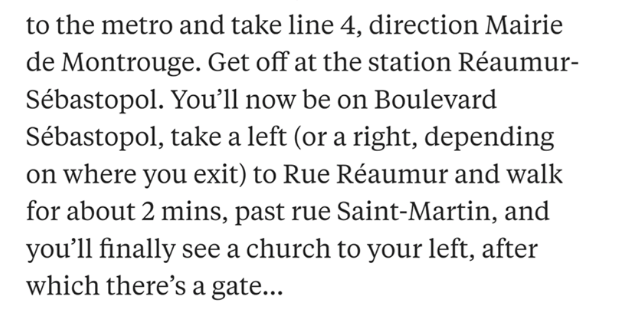 Text - to the metro and take line 4, direction Mairie de Montrouge. Get off at the station Réaumur- Sébastopol. You'll now be on Boulevard Sébastopol, take a left (or a right, depending on where you exit) to Rue Réaumur and walk for about 2 mins, past rue Saint-Martin, and you'll finally see a church to your left, after which there's a gate...