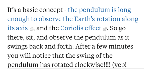 Text - It's a basic concept - the pendulum is long enough to observe the Earth's rotation along its axis , and the Coriolis effect . So go there, sit, and observe the pendulum as it swings back and forth. After a few minutes you will notice that the swing of the pendulum has rotated clockwise!!! (yep!