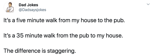 Text - Dad Jokes @Dadsaysjokes It's a five minute walk from my house to the pub. It's a 35 minute walk from the pub to my house. The difference is staggering