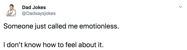 Text - Dad Jokes @Dadsaysjokes Someone just called me emotionless. I don't know how to feel about it.