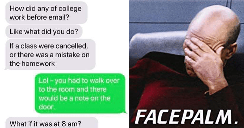 Funny texts about how people went to college before email | did any college work before email? Like did do? If class were cancelled, or there mistake on homework Lol- had walk over room and there would be note on door if at 8 am FACEPALM