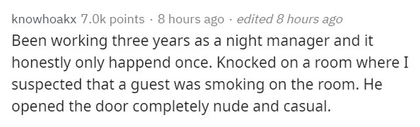 Text - knowhoakx 7.0k points 8 hours ago edited 8 hours ago Been working three years as a night manager and it honestly only happend once. Knocked on a room where I suspected that a guest was smoking on the room. He opened the door completely nude and casual.