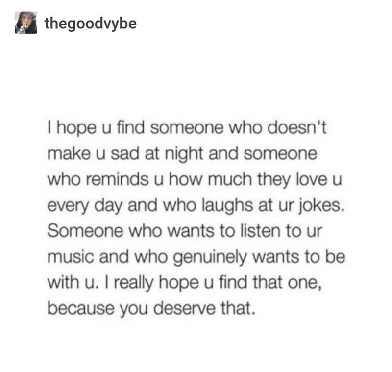 Text - thegoodvybe I hope u find someone who doesn't make u sad at night and someone who reminds u how much they love u every day and who laughs at ur jokes. Someone who wants to listen to ur music and who genuinely wants to be with u. I really hope u find that one, because you deserve that.