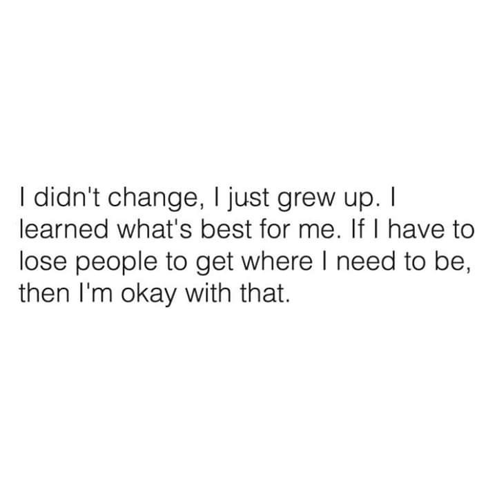 Text - I didn't change, I just grew up. I learned what's best for me. If I have to lose people to get where I need to be, then I'm okay with that.