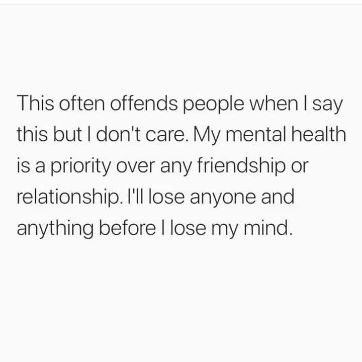 Text - This often offends people whenI say this but I don't care. My mental health is a priority over any friendship or relationship. 'll lose anyone and anything before l lose my mind.