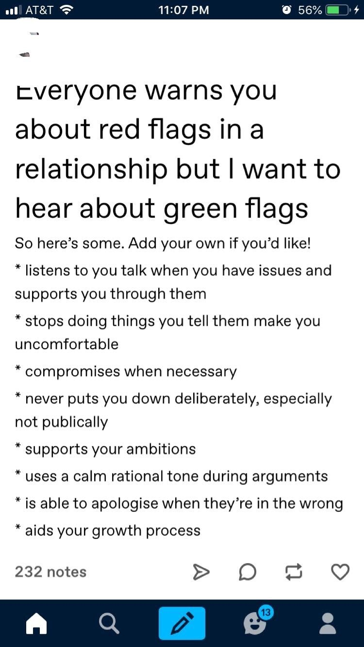 Text - O 56% AT&T 11:07 PM Everyone warns you about red flags in a relationship but I want to hear about green flags So here's some. Add your own if you'd like! listens to you talk when you have issues and supports you through them stops doing things you tell them make you uncomfortable compromises when necessary never puts you down deliberately, especially not publically supports your ambitions uses a calm rational tone during arguments * is able to apologise when they're in the wrong * aids yo
