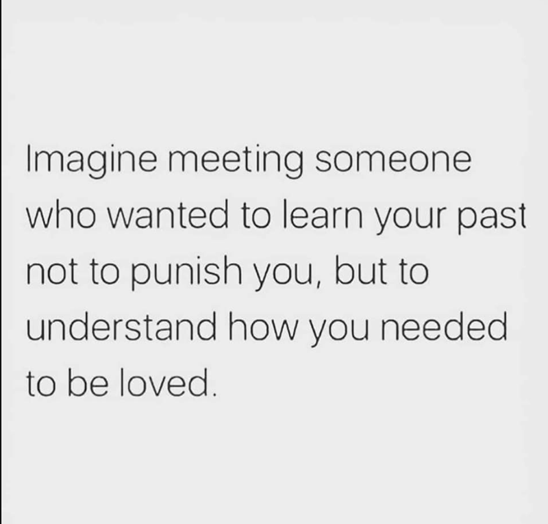 Text - Imagine meeting someone who wanted to learn your past not to punish you, but to understand how you needed to be loved.