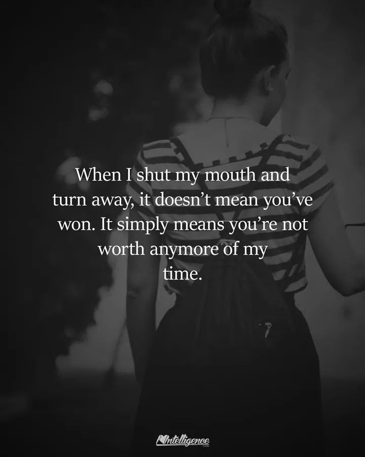 Text - When I shut my mouth and turn away, it doesn't mean you've won. It simply means you're not worth anymore of my time. eligence